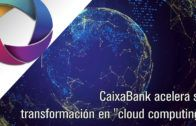 CaixaBank acelera su transformación en cloud computing